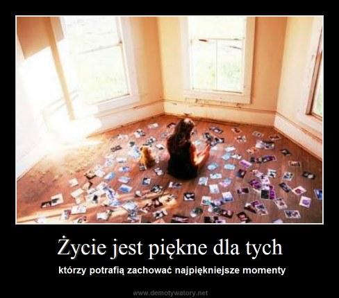 Życie jest piękne dla tych - którzy potrafią zachować najpiękniejsze momenty