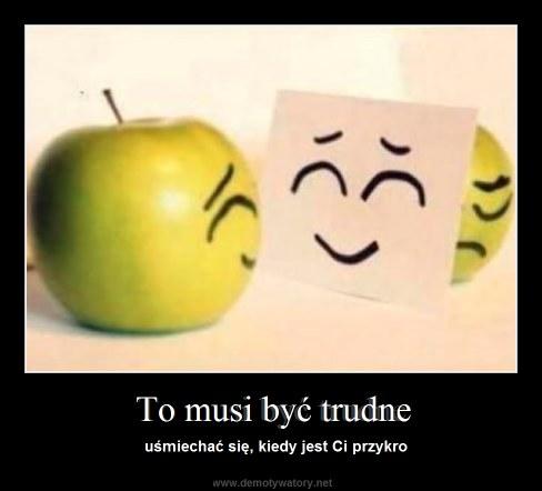 To musi być trudne - uśmiechać się, kiedy jest Ci przykro