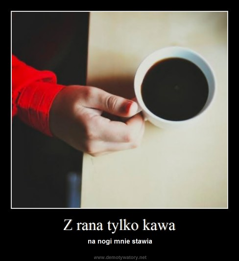Z rana tylko kawa - na nogi mnie stawia