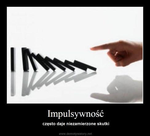 Impulsywność - często daje niezamierzone skutki