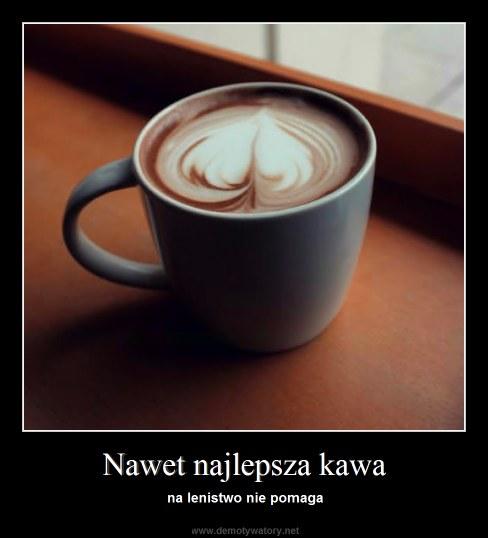Nawet najlepsza kawa - na lenistwo nie pomaga