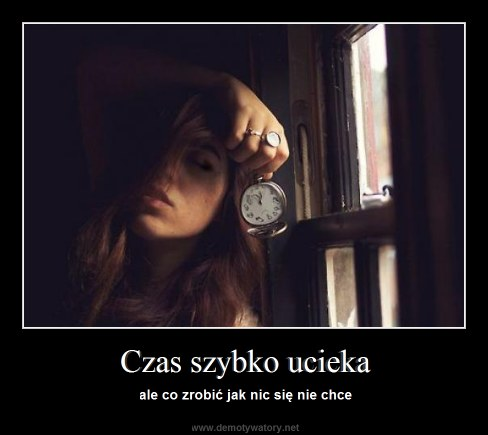 Czas szybko ucieka - ale co zrobić jak nic się nie chce