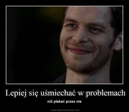 Lepiej się uśmiechać w problemach - niż płakać przez nie
