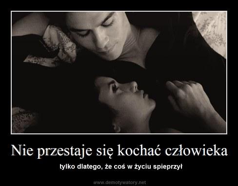 Nie przestaje się kochać człowieka - tylko dlatego, że coś w życiu spieprzył