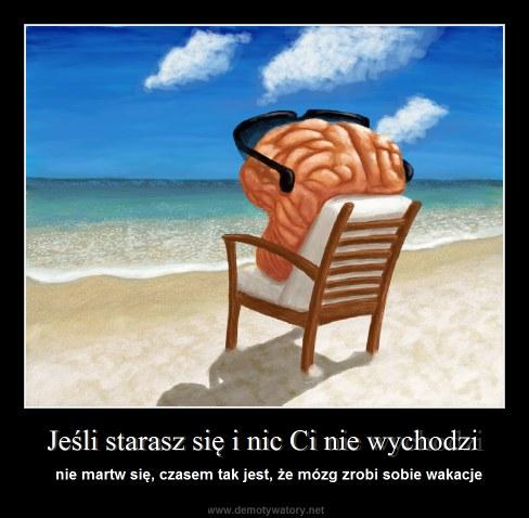 Jeśli starasz się i nic Ci nie wychodzi - nie martw się, czasem tak jest, że mózg zrobi sobie wakacje