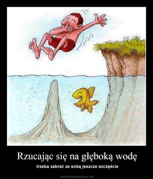 Rzucając się na głęboką wodę - trzeba zabrać ze sobą jeszcze szczęście